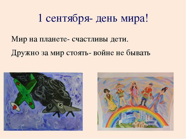 1 сентября- день мира! Мир на планете- счастливы дети. Дружно за мир стоять-...