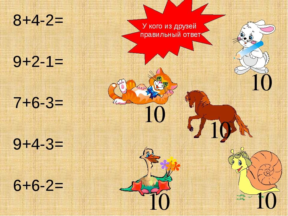 У кого из друзей правильный ответ 8+4-2= 9+2-1= 7+6-3= 9+4-3= 6+6-2= 10 10 10...