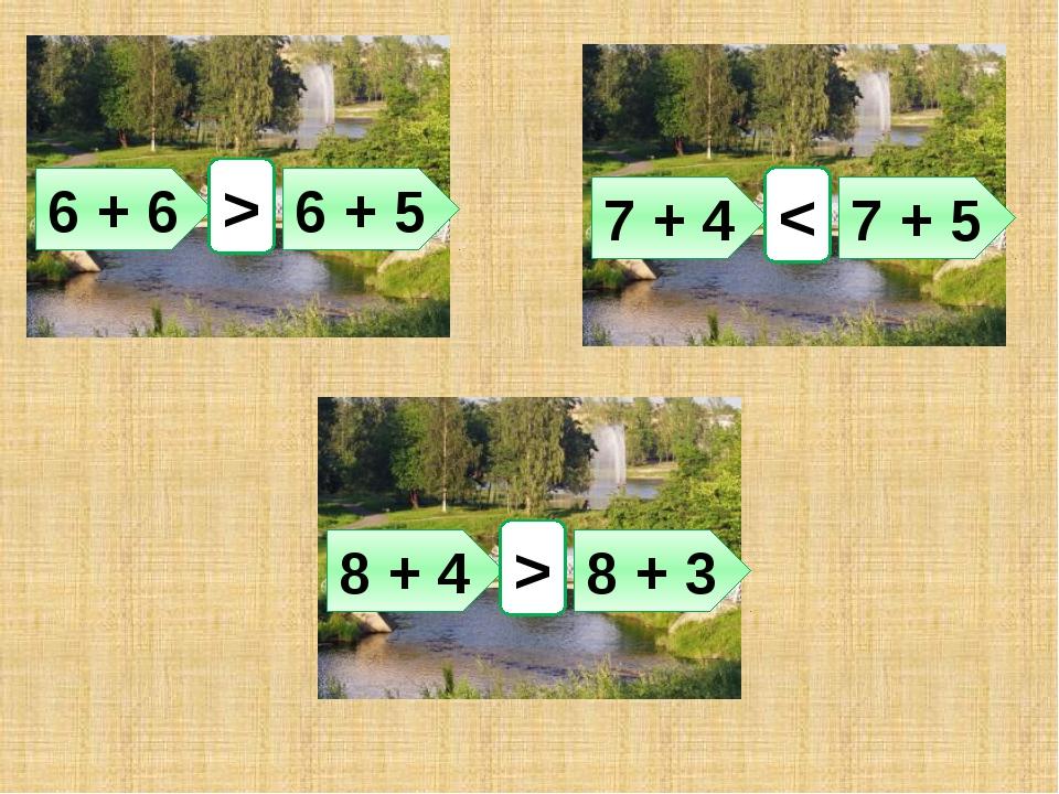 6 + 6 6 + 5 > 7 + 4 7 + 5 < 8 + 4 8 + 3 >