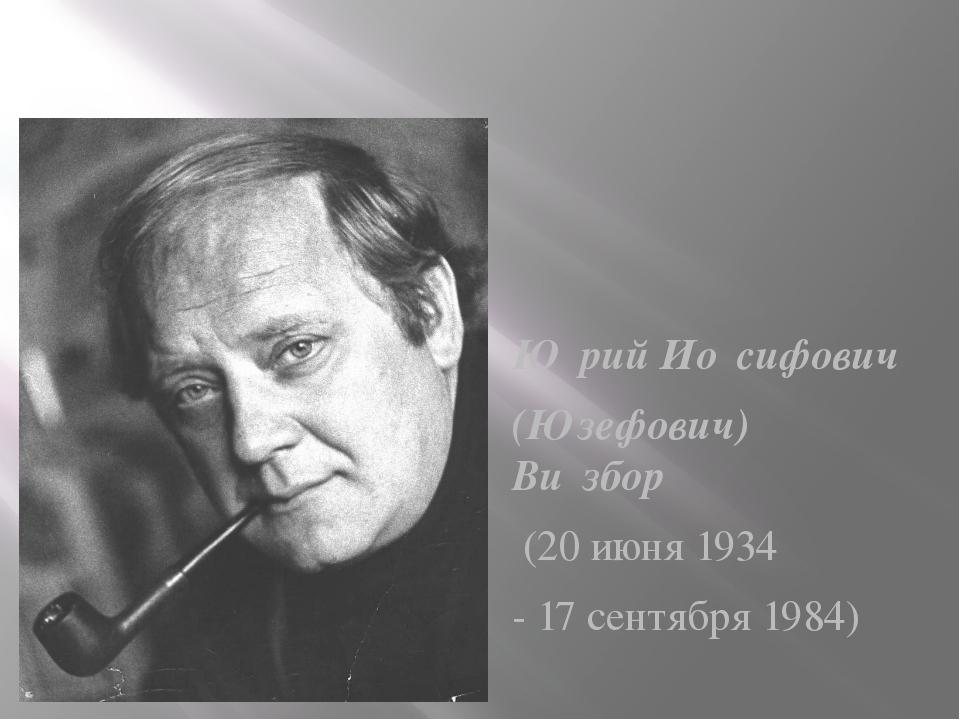 Ю́рий Ио́сифович (Юзефович) Ви́збор (20 июня 1934 - 17 сентября 1984)