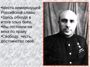 Места немеркнущей Российской славы Здесь обходя в итоге злых боёв, Мы отстоял