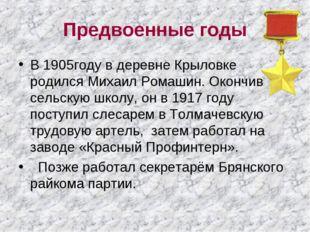 Предвоенные годы В 1905году в деревне Крыловке родился Михаил Ромашин. Окончи