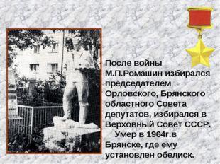 После войны М.П.Ромашин избирался председателем Орловского, Брянского областн
