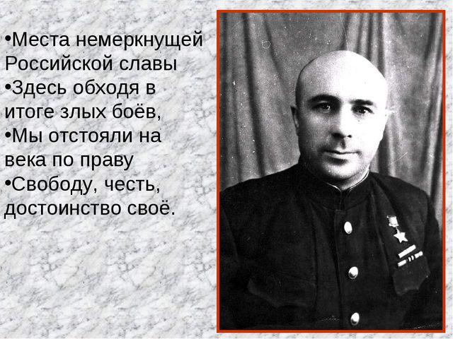Места немеркнущей Российской славы Здесь обходя в итоге злых боёв, Мы отстоял...