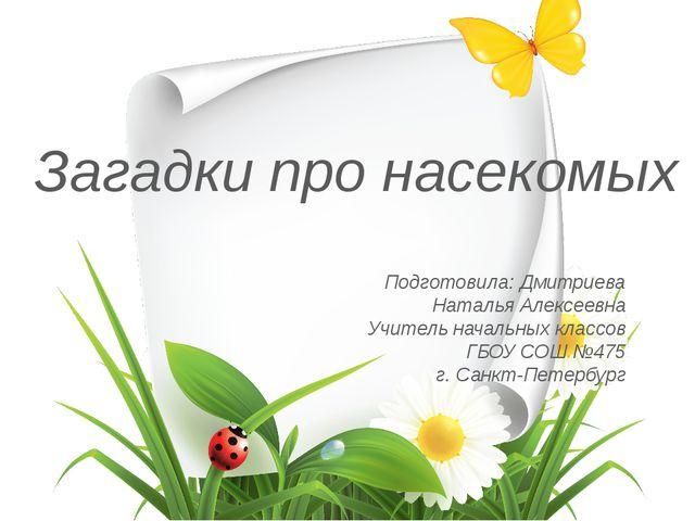 Загадки про насекомых Подготовила: Дмитриева Наталья Алексеевна Учитель начал...