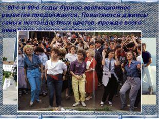 80-е и 90-е годы бурное эволюционное развитие продолжается. Появляются джинс