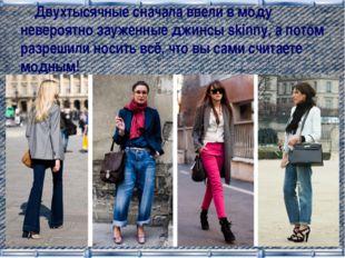 Двухтысячные сначала ввели в моду невероятно зауженные джинсы skinny, а пото