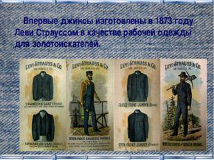 Впервые джинсы изготовлены в 1873 году Леви Страуссом в качестве рабочей оде