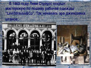 """В 1863 году Леви Страусс открыл мастерскую по пошиву рабочей одежды """"LeviStr"""