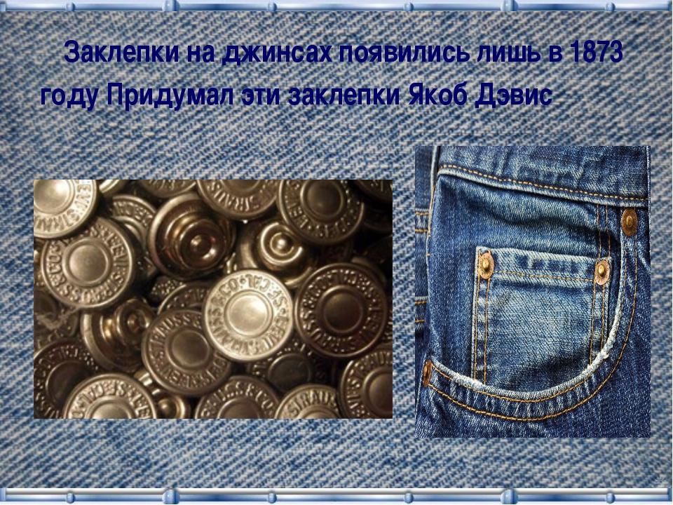 Заклепки на джинсах появились лишь в 1873 году Придумал эти заклепки Якоб Дэ...