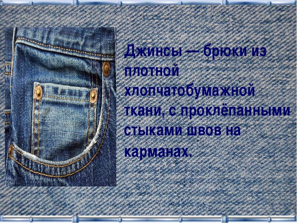Джинсы — брюки из плотной хлопчатобумажной ткани, с проклёпанными стыками шво...