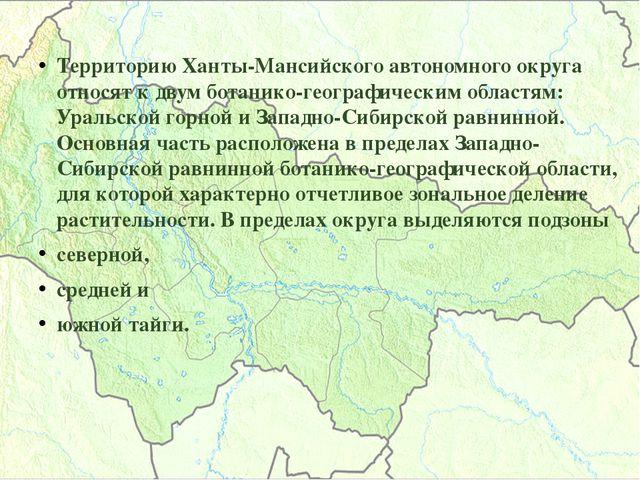 Территорию Ханты-Мансийского автономного округа относят к двум ботанико-геогр...