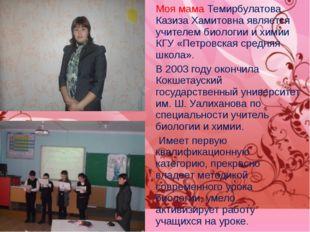 Моя мама Темирбулатова Казиза Хамитовна является учителем биологии и химии КГ