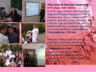 Абуталипов Жаслан Хамитович – мой дядя, брат мамы. В 2005 году окончил Кокчет