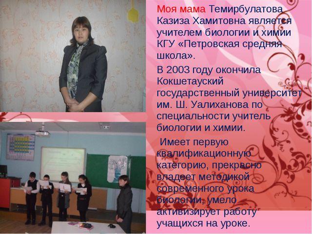 Моя мама Темирбулатова Казиза Хамитовна является учителем биологии и химии КГ...