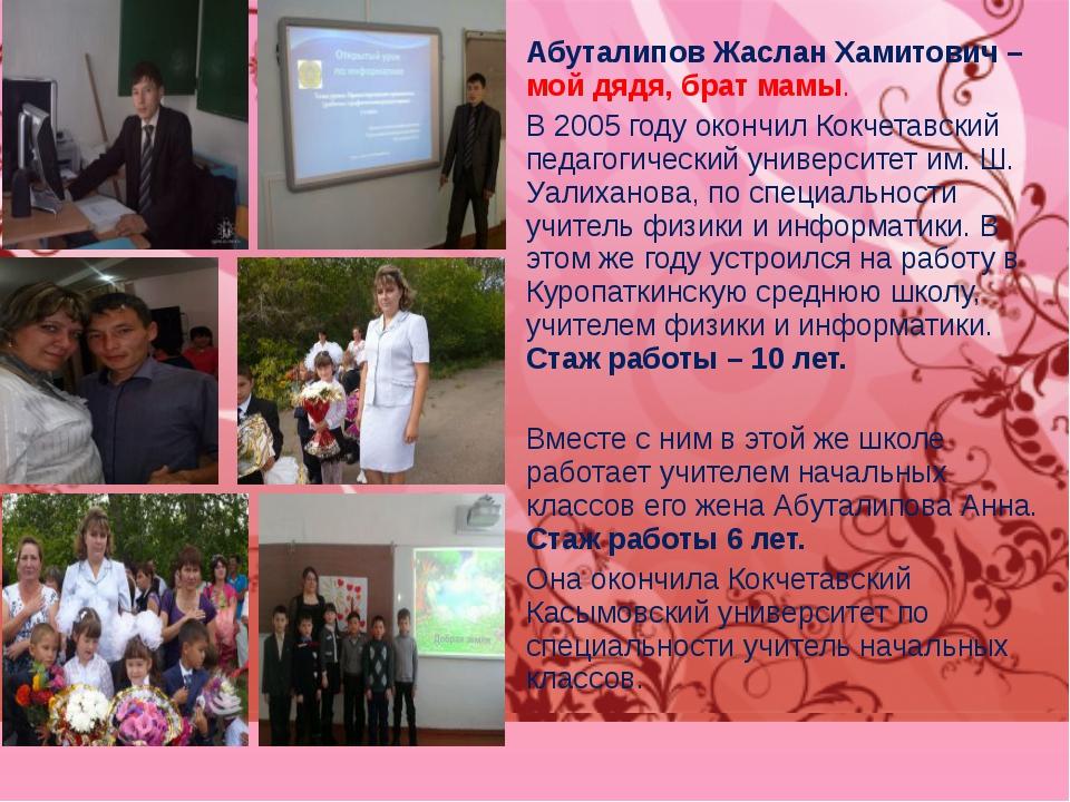 Абуталипов Жаслан Хамитович – мой дядя, брат мамы. В 2005 году окончил Кокчет...