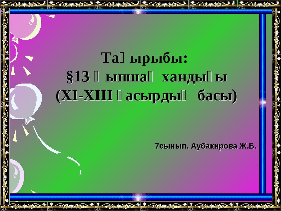 Тақырыбы: §13 Қыпшақ хандығы (XI-XIII ғасырдың басы) 7сынып. Аубакирова Ж.Б.