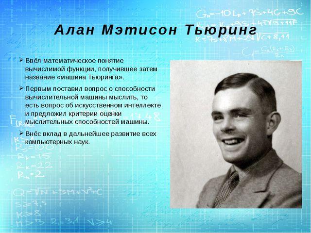 Алан Мэтисон Тьюринг Ввёл математическое понятие вычислимой функции, получивш...