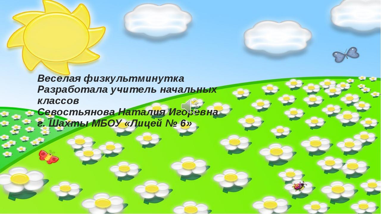Веселая физкультминутка Разработала учитель начальных классов Севостьянова На...