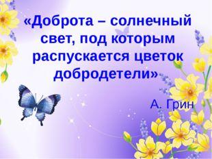 «Доброта – солнечный свет, под которым распускается цветок добродетели» А. Грин