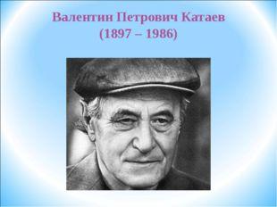 Валентин Петрович Катаев (1897 – 1986)
