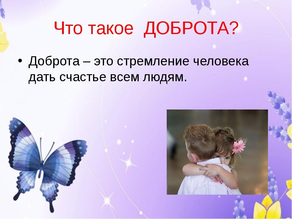 Что такое ДОБРОТА? Доброта – это стремление человека дать счастье всем людям.