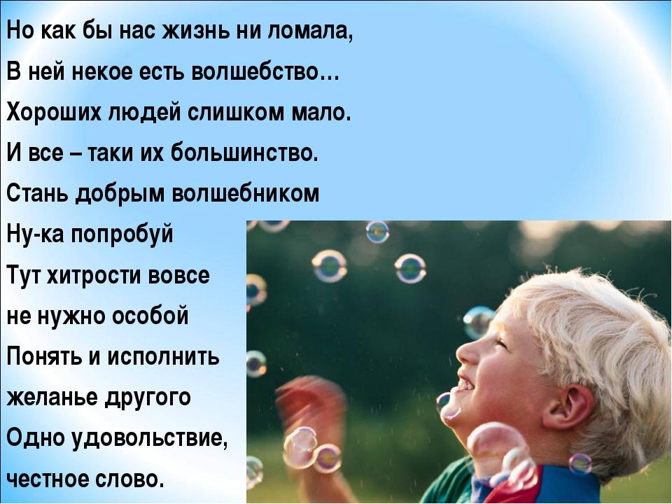 Но как бы нас жизнь ни ломала, В ней некое есть волшебство… Хороших людей сл...