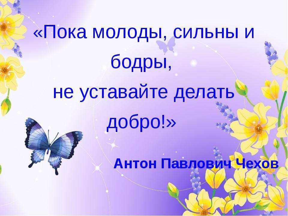«Пока молоды, сильны и бодры, не уставайте делать добро!» Антон Павлович Чехов