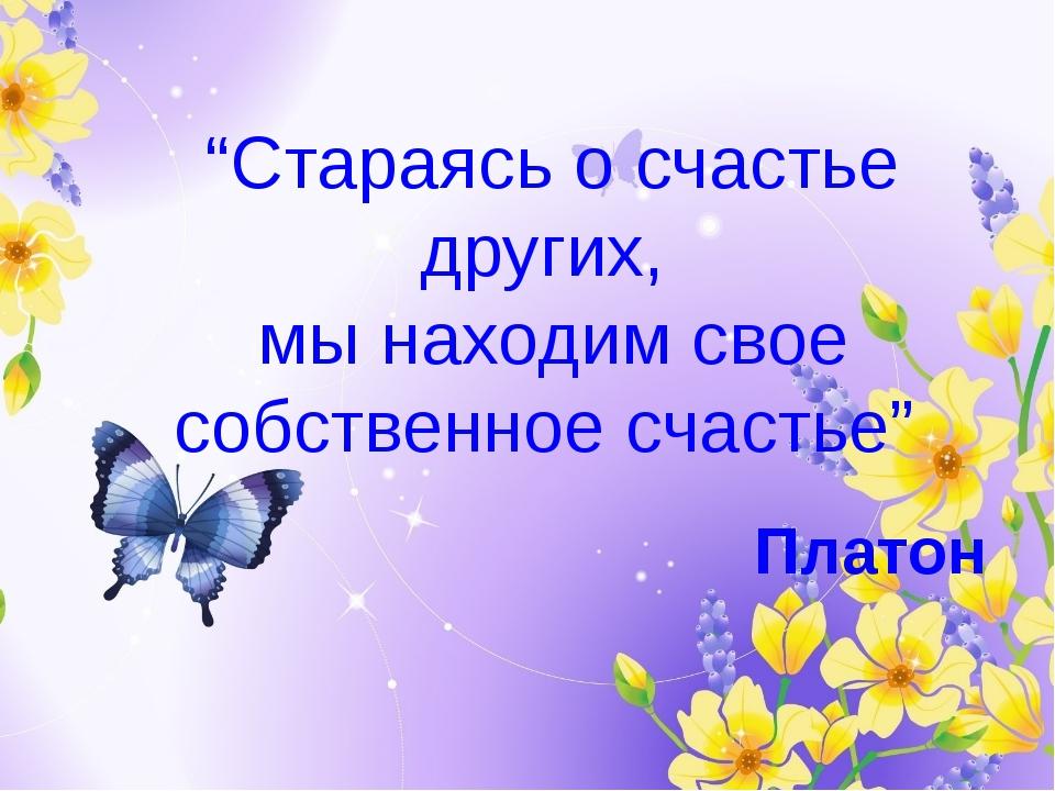 """""""Стараясь о счастье других, мы находим свое собственное счастье"""" Платон"""