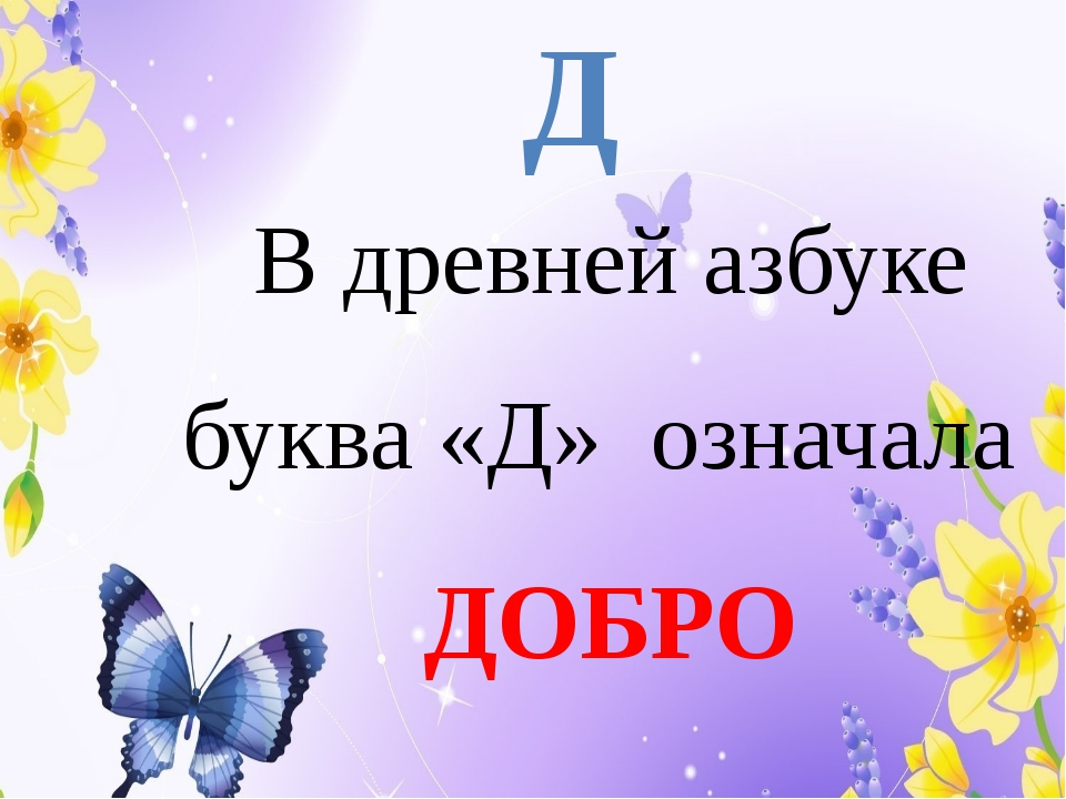 Д В древней азбуке буква «Д» означала ДОБРО