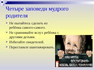 Четыре заповеди мудрого родителя Не пытайтесь сделать из ребёнка самого-самог