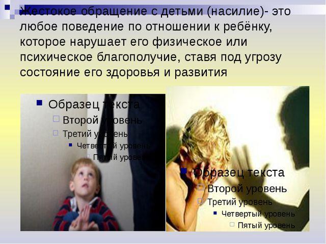 Жестокое обращение с детьми (насилие)- это любое поведение по отношении к реб...