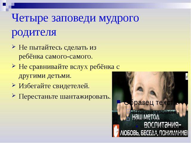 Четыре заповеди мудрого родителя Не пытайтесь сделать из ребёнка самого-самог...