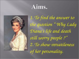 "1. To find the answer to the question "" Why Lady Diana's life and death still"