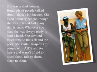She was a kind woman. Hundreds of people talked about Diana's kindnesses. She