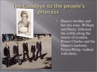 Diana's brother and her two sons, William and Harry, followed the coffin alo