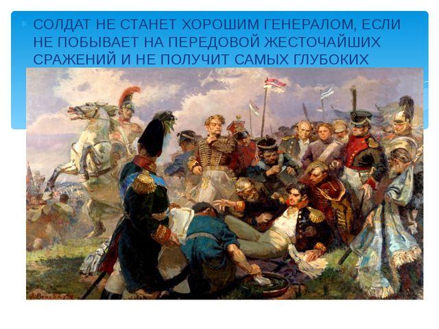 СОЛДАТ НЕ СТАНЕТ ХОРОШИМ ГЕНЕРАЛОМ, ЕСЛИ НЕ ПОБЫВАЕТ НА ПЕРЕДОВОЙ ЖЕСТОЧАЙШИХ...
