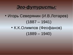 Эго-футуристы: Игорь Северянин (И.В.Лотарев) (1887 – 1941) К.К.Олимпов (Феофа