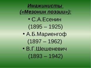 Имажинисты («Мезонин поэзии»): С.А.Есенин (1895 – 1925) А.Б.Мариенгоф (1897 –