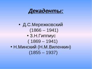 Декаденты: Д.С.Мережковский (1866 – 1941) З.Н.Гиппиус ( 1869 – 1941) Н.Мински