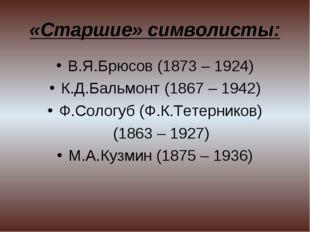 «Старшие» символисты: В.Я.Брюсов (1873 – 1924) К.Д.Бальмонт (1867 – 1942) Ф.С