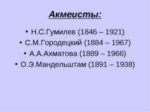 Акмеисты: Н.С.Гумилев (1846 – 1921) С.М.Городецкий (1884 – 1967) А.А.Ахматова