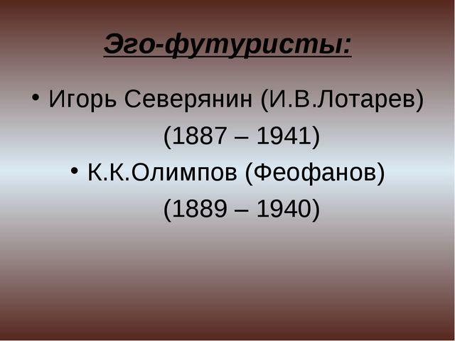 Эго-футуристы: Игорь Северянин (И.В.Лотарев) (1887 – 1941) К.К.Олимпов (Феофа...