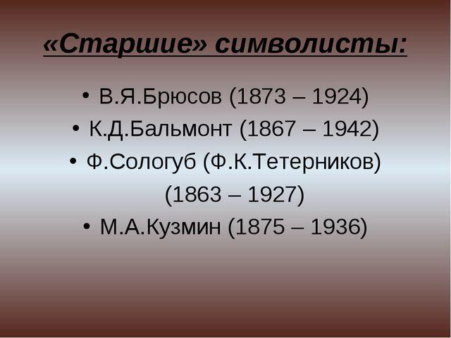 «Старшие» символисты: В.Я.Брюсов (1873 – 1924) К.Д.Бальмонт (1867 – 1942) Ф.С...