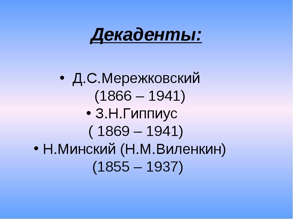 Декаденты: Д.С.Мережковский (1866 – 1941) З.Н.Гиппиус ( 1869 – 1941) Н.Мински...
