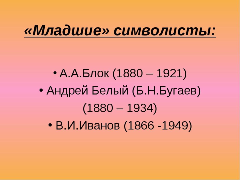 «Младшие» символисты: А.А.Блок (1880 – 1921) Андрей Белый (Б.Н.Бугаев) (1880...