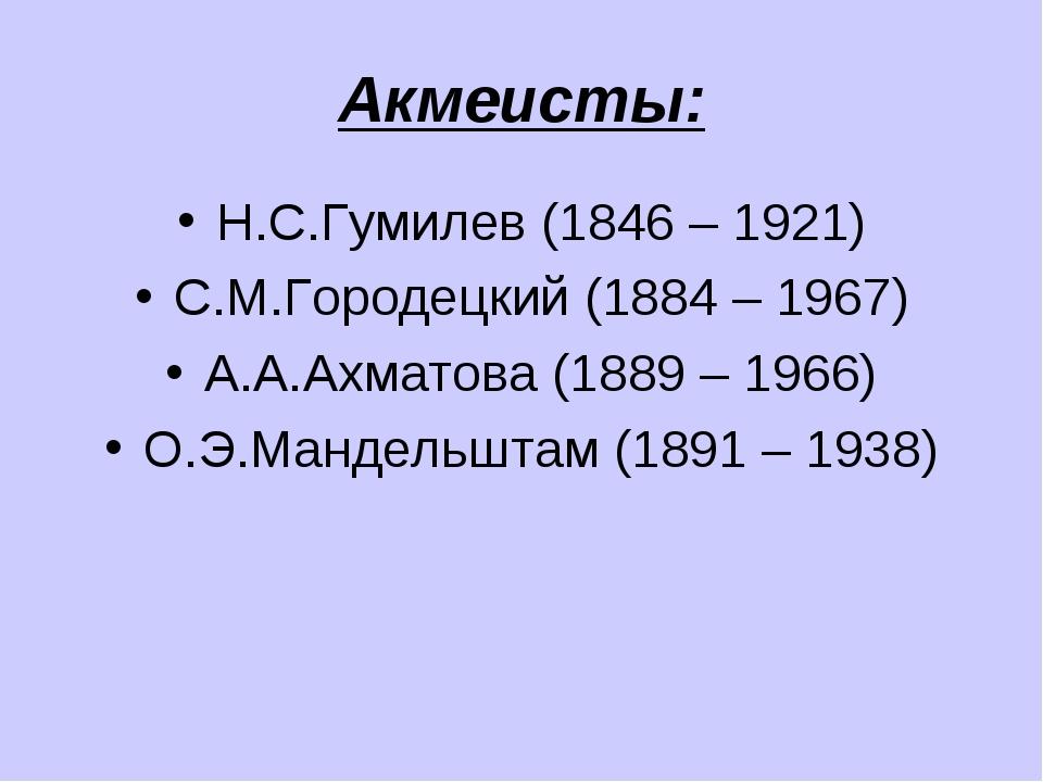 Акмеисты: Н.С.Гумилев (1846 – 1921) С.М.Городецкий (1884 – 1967) А.А.Ахматова...