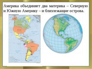 Америка объединяет два материка – Северную и Южную Америку – и близлежащие ос