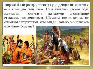 Широко были распространены у индейцев шаманизм и вера в вещую силу снов. Сны