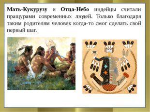 Мать-Кукурузу и Отца-Небо индейцы считали пращурами современных людей. Только